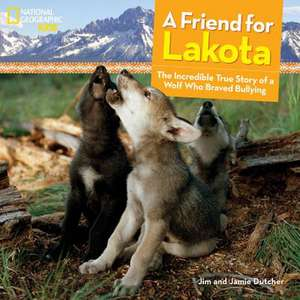 A Friend for Lakota:  The Incredible True Story of a Wolf Who Braved Bullying de Jim Dutcher