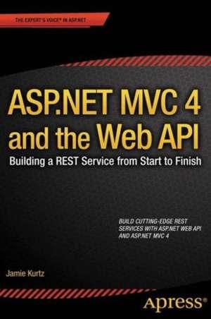 ASP.NET MVC 4 and the Web API: Building a REST Service from Start to Finish de Jamie Kurtz