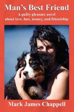Man's Best Friend:  A Guilty Pleasure Novel about Love, Lust, Money, and Friendship de Mark James Chappell