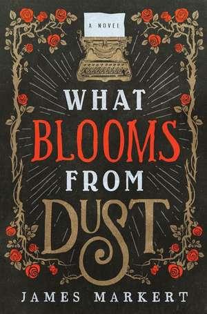 What Blooms from Dust de James Markert