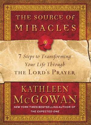 The Source of Miracles:  7 Steps to Transforming Your Life Through the Lord's Prayer de Kathleen McGowan