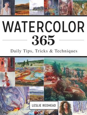 Watercolor 365:  Daily Tips, Tricks and Techniques de Leslie Redhead