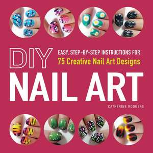 DIY Nail Art: Easy, Step-by-Step Instructions for 75 Creative Nail Art Designs de Catherine Rodgers