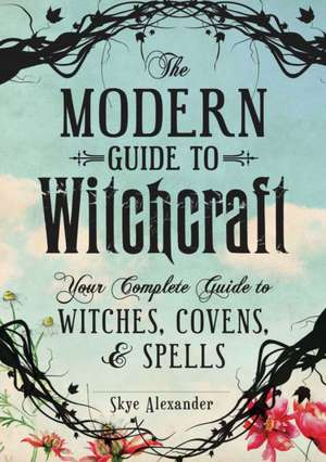 The Modern Guide to Witchcraft: Your Complete Guide to Witches, Covens, and Spells de Skye Alexander