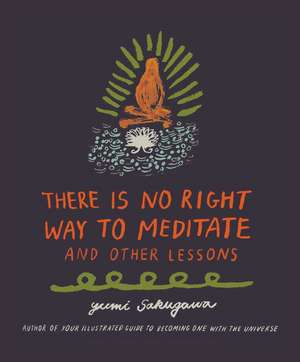 There Is No Right Way to Meditate: And Other Lessons de Yumi Sakugawa