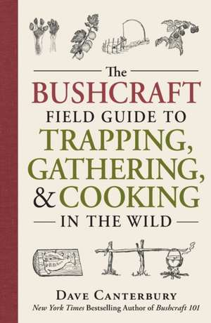 The Bushcraft Field Guide to Trapping, Gathering, and Cooking in the Wild de Dave Canterbury
