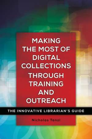 Making the Most of Digital Collections Through Training and Outreach:  The Innovative Librarian's Guide de Nicholas Tanzi