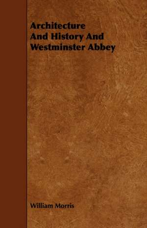 Architecture and History and Westminster Abbey de William Morris