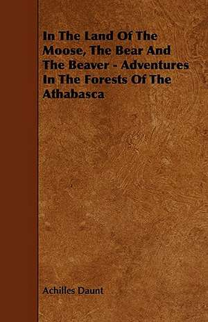 In the Land of the Moose, the Bear and the Beaver - Adventures in the Forests of the Athabasca:  Global Trade Policy 2011 de Achilles Daunt