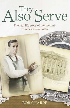 They Also Serve: The Real Life Story of a Lifetime in Service as a Butler de Bob Sharpe