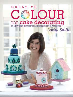 Creative Colour for Cake Decorating de Lindy Smith