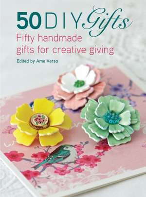 50 DIY Gifts: Fifty Handmade Gifts for Creative Giving de Ame Verso