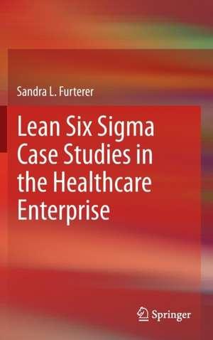 Lean Six Sigma Case Studies in the Healthcare Enterprise de Sandra L. Furterer