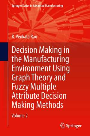 Decision Making in Manufacturing Environment Using Graph Theory and Fuzzy Multiple Attribute Decision Making Methods: Volume 2 de R. Venkata Rao