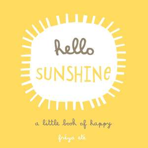 Hello Sunshine: A Little Book of Happy de Freya Ete