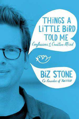 Things a Little Bird Told Me: Confessions of the Creative Mind de Biz Stone