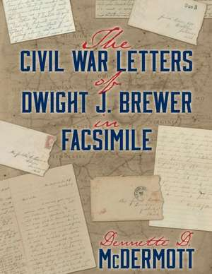 The Civil War Letters of Dwight J. Brewer in Facsimile de Dennette D. McDermott