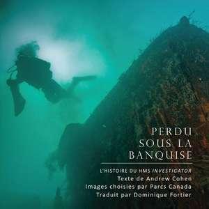 Perdu Sous La Banquise:  Parcs Canada Dacouvre Le HMS Investigator de Andrew Cohen