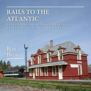 Rails to the Atlantic:  Exploring the Railway Heritage of Quebec and the Atlantic Provinces de Ron Brown