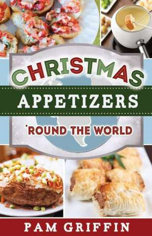 Christmas Appetizers 'Round the World de Pam Griffin