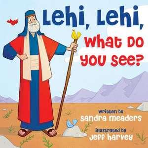 Lehi, Lehi, What Do You See? de Meaders, Sandra