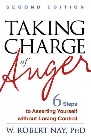 Taking Charge of Anger, Second Edition:  Six Steps to Asserting Yourself Without Losing Control de W. Robert Nay
