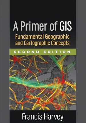 A Primer of GIS, Second Edition:  Fundamental Geographic and Cartographic Concepts de Francis Harvey