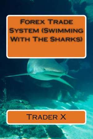 Forex Trade System (Swimming with the Sharks) de Trader X
