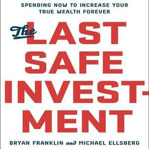 The Last Safe Investment: Spending Now to Increase Your True Wealth Forever de Bryan Franklin
