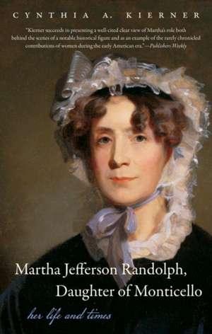 Martha Jefferson Randolph, Daughter of Monticello:  Her Life and Times de Cynthia A. Kierner