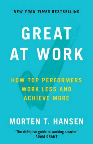 Great at Work: How Top Performers Do Less, Work Better, and Achieve More de Morten Hansen
