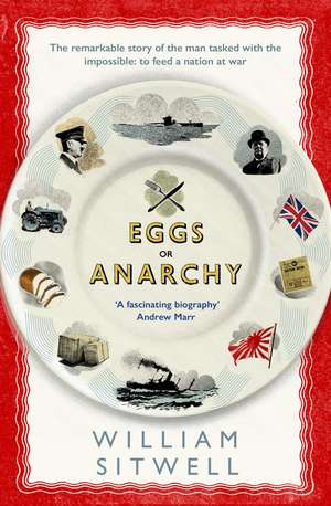 Eggs or Anarchy: The remarkable story of the man tasked with the impossible: to feed a nation at war de William Sitwell