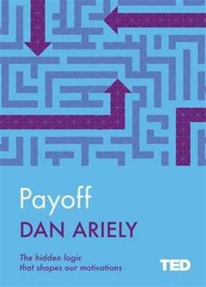 Payoff: The Hidden Logic That Shapes Our Motivations de Dan Ariely