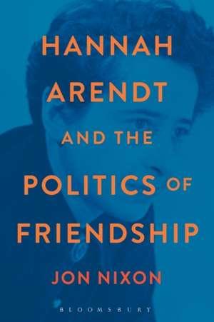 Hannah Arendt and the Politics of Friendship de Professor Jon Nixon