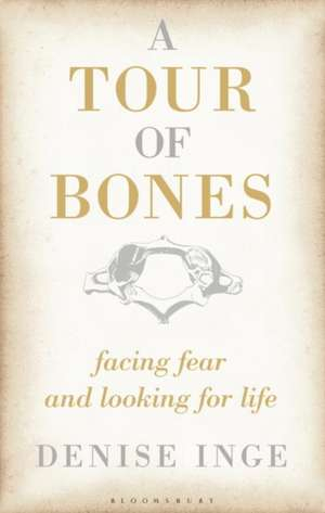 A Tour of Bones: Facing Fear and Looking for Life de Denise Inge