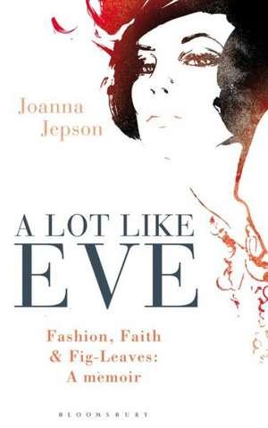 A Lot Like Eve: Fashion, Faith and Fig-Leaves: A Memoir de Joanna Jepson