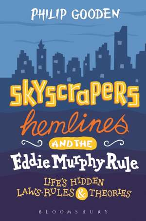 Skyscrapers, Hemlines and the Eddie Murphy Rule: Life's Hidden Laws, Rules and Theories de Mr Philip Gooden