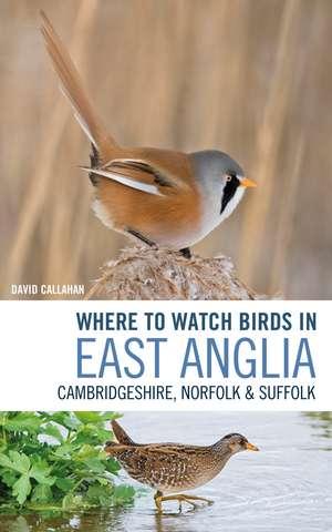Where to Watch Birds in East Anglia: Cambridgeshire, Norfolk and Suffolk de David Callahan