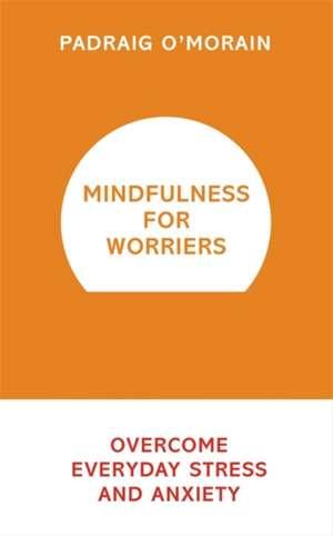 Mindfulness for Worriers de Padraig O'Morain