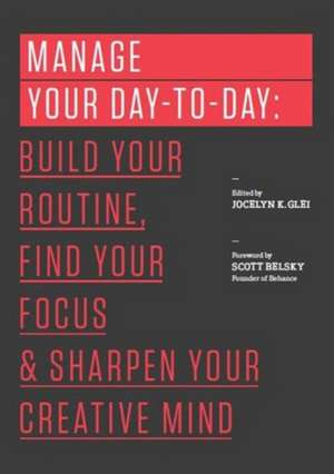 Manage Your Day-To-Day:  Build Your Routine, Find Your Focus, and Sharpen Your Creative Mind de Jocelyn K. Glei