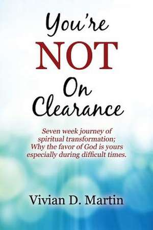 You're Not on Clearance:  Seven Week Journey of Spiritual Transformation; Why the Favor of God Is Yours Especially During Difficult Times de Vivian D. Martin