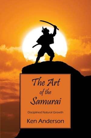 The Art of the Samurai:  Disciplined Natural Growth de Ken Anderson