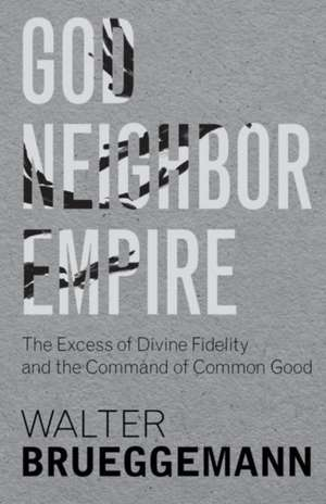 God, Neighbor, Empire: The Excess of Divine Fidelity and the Command of Common Good de Walter Brueggemann