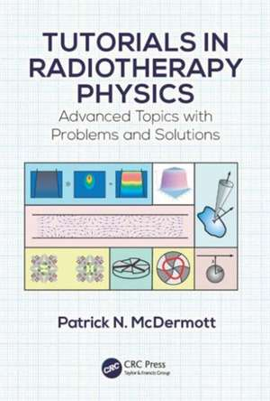 Tutorials in Radiotherapy Physics:  Advanced Topics with Problems and Solutions de Patrick N. McDermott