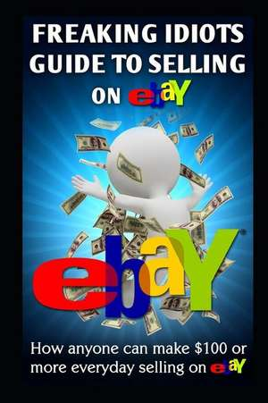 Freaking Idiots Guide to Selling on Ebay de Nick Vulich