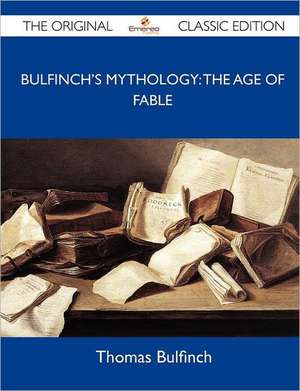 Bulfinch's Mythology: The Age of Fable - The Original Classic Edition de Thomas Bulfinch