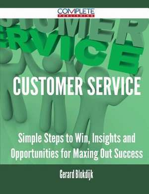 Customer Service - Simple Steps to Win, Insights and Opportunities for Maxing Out Success de Gerard Blokdijk