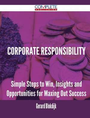Corporate Responsibility - Simple Steps to Win, Insights and Opportunities for Maxing Out Success de Gerard Blokdijk