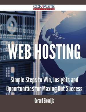 Web Hosting - Simple Steps to Win, Insights and Opportunities for Maxing Out Success de Gerard Blokdijk