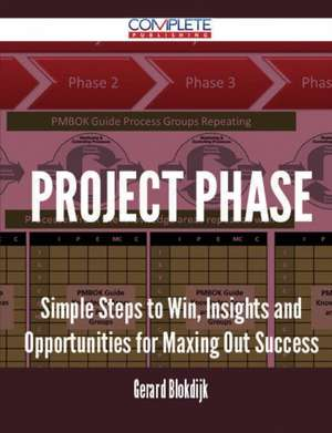 Project Phase - Simple Steps to Win, Insights and Opportunities for Maxing Out Success de Gerard Blokdijk